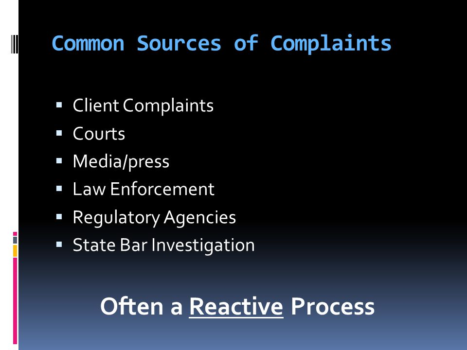 Common Sources of Complaints  Client Complaints  Courts  Media/press  Law Enforcement  Regulatory Agencies  State Bar Investigation Often a Reactive Process