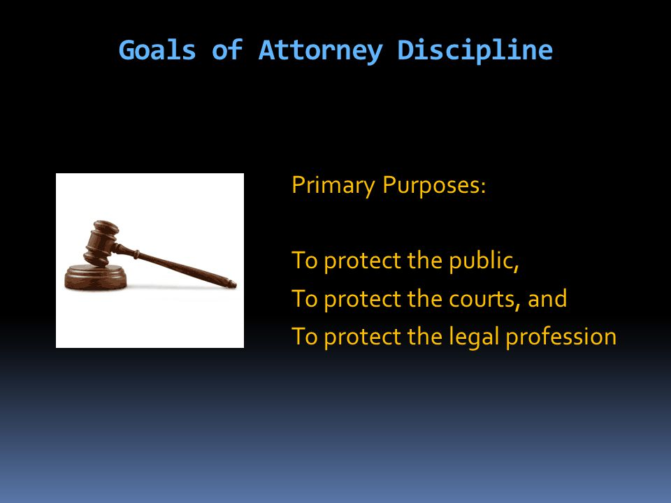 Goals of Attorney Discipline Primary Purposes: To protect the public, To protect the courts, and To protect the legal profession