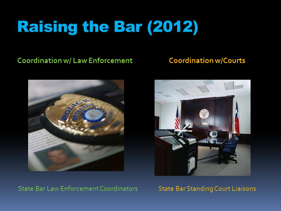 Raising the Bar (2012) Coordination w/ Law EnforcementCoordination w/Courts State Bar Law Enforcement Coordinators State Bar Standing Court Liaisons