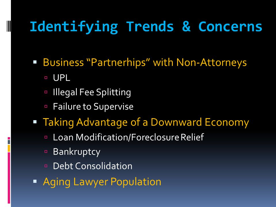 Identifying Trends & Concerns  Business Partnerhips with Non-Attorneys  UPL  Illegal Fee Splitting  Failure to Supervise  Taking Advantage of a Downward Economy  Loan Modification/Foreclosure Relief  Bankruptcy  Debt Consolidation  Aging Lawyer Population