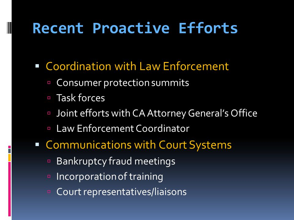 Recent Proactive Efforts  Coordination with Law Enforcement  Consumer protection summits  Task forces  Joint efforts with CA Attorney General's Office  Law Enforcement Coordinator  Communications with Court Systems  Bankruptcy fraud meetings  Incorporation of training  Court representatives/liaisons