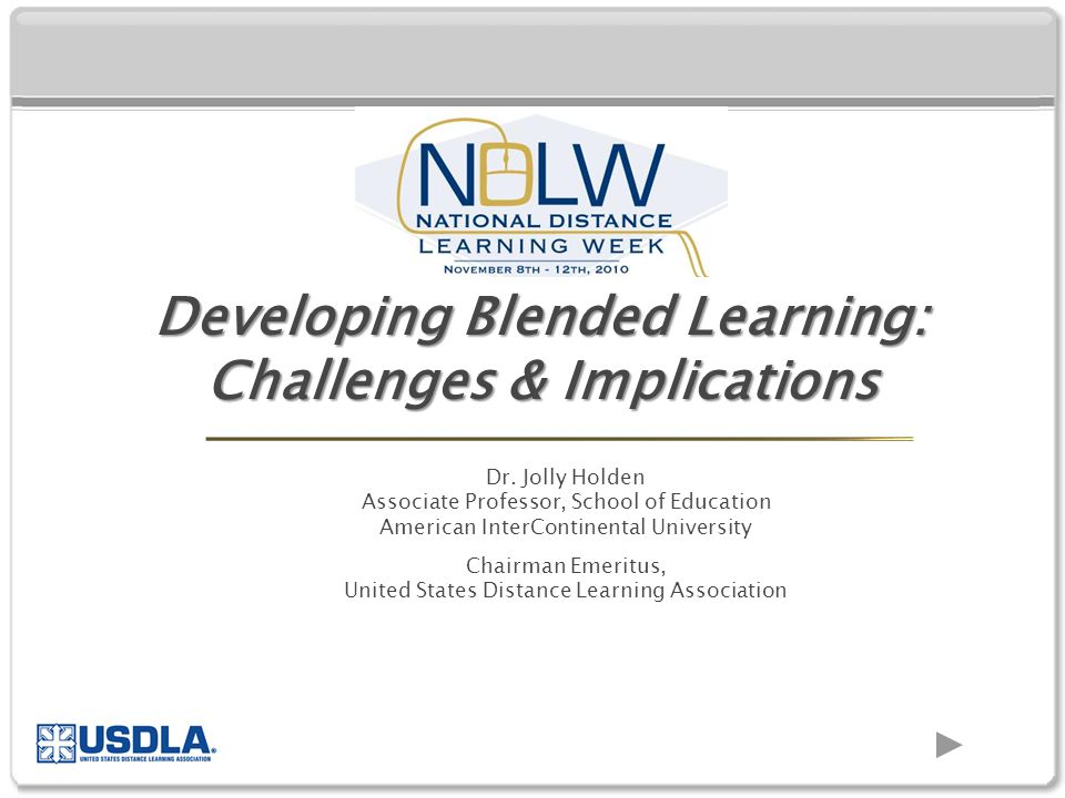Dr. Jolly Holden Associate Professor, School of Education American InterContinental University Chairman Emeritus, United States Distance Learning Asso
