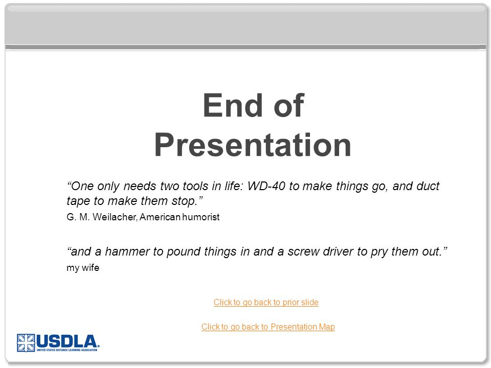 End of Presentation Click to go back to Presentation Map Click to go back to prior slide One only needs two tools in life: WD-40 to make things go, and duct tape to make them stop. G.