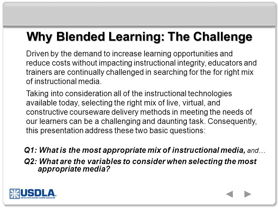 Why Blended Learning: The Challenge Driven by the demand to increase learning opportunities and reduce costs without impacting instructional integrity, educators and trainers are continually challenged in searching for the for right mix of instructional media.