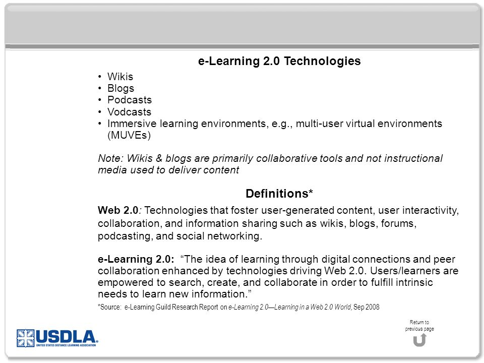 e-Learning 2.0 Technologies Wikis Blogs Podcasts Vodcasts Immersive learning environments, e.g., multi-user virtual environments (MUVEs) Note: Wikis & blogs are primarily collaborative tools and not instructional media used to deliver content Definitions* Web 2.0: Technologies that foster user-generated content, user interactivity, collaboration, and information sharing such as wikis, blogs, forums, podcasting, and social networking.