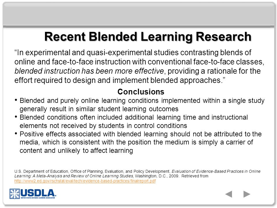 In experimental and quasi-experimental studies contrasting blends of online and face-to-face instruction with conventional face-to-face classes, blended instruction has been more effective, providing a rationale for the effort required to design and implement blended approaches. Recent Blended Learning Research Conclusions Blended and purely online learning conditions implemented within a single study generally result in similar student learning outcomes Blended conditions often included additional learning time and instructional elements not received by students in control conditions Positive effects associated with blended learning should not be attributed to the media, which is consistent with the position the medium is simply a carrier of content and unlikely to affect learning U.S.