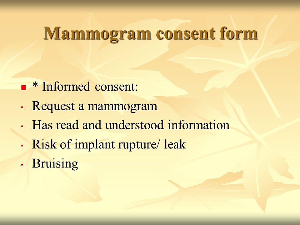 Mammogram consent form * Informed consent: * Informed consent: Request a mammogram Request a mammogram Has read and understood information Has read and understood information Risk of implant rupture/ leak Risk of implant rupture/ leak Bruising Bruising