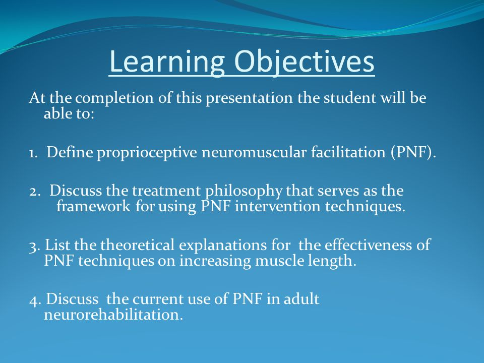 Learning Objectives At the completion of this presentation the student will be able to: 1. Define proprioceptive neuromuscular facilitation (PNF). 2.