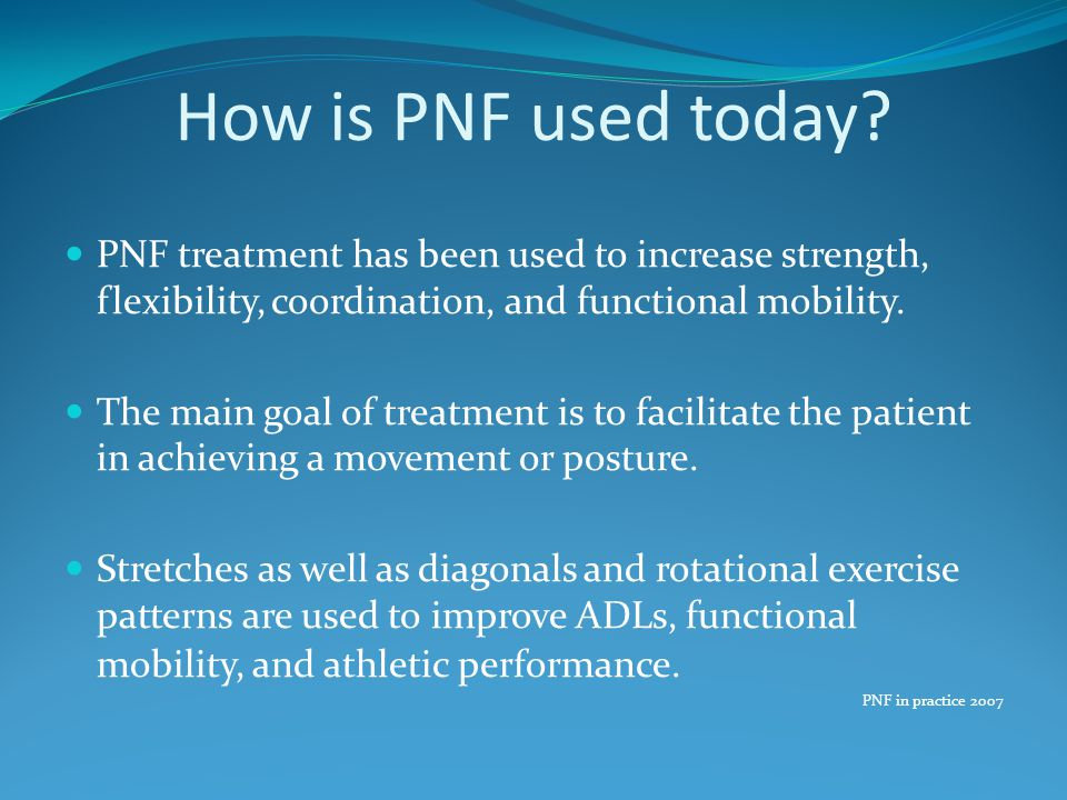 How is PNF used today? PNF treatment has been used to increase strength, flexibility, coordination, and functional mobility. The main goal of treatmen