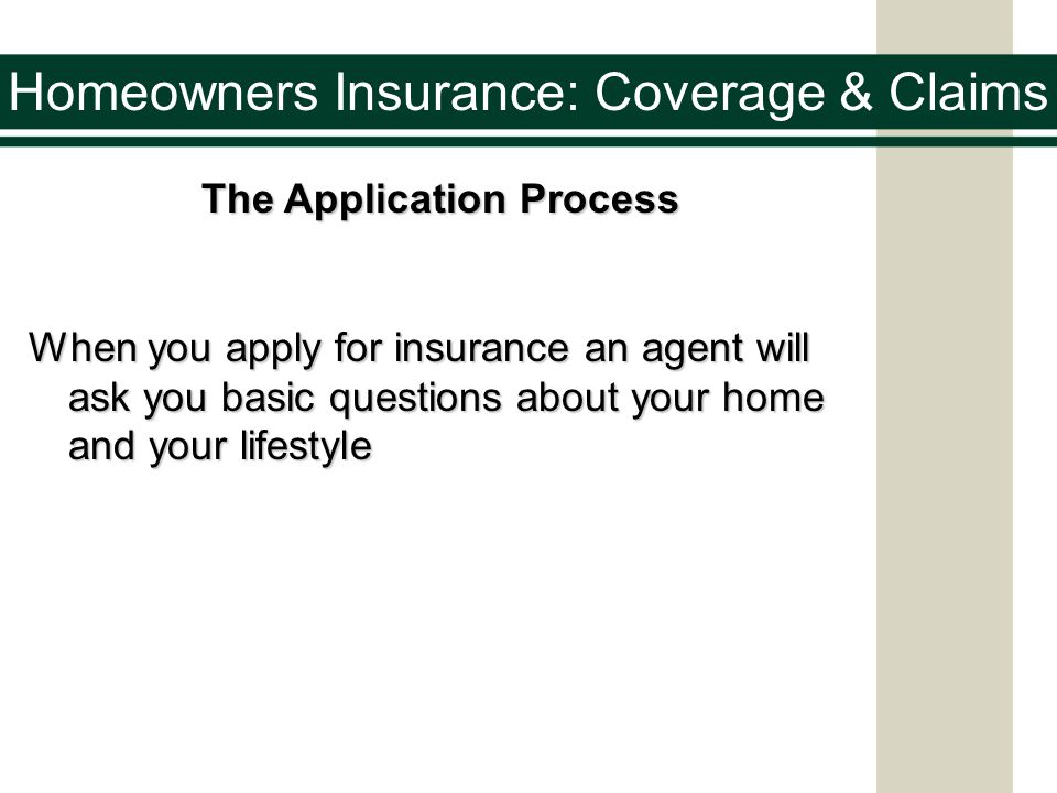 Homeowners Insurance: Coverage & Claims The Application Process When you apply for insurance an agent will ask you basic questions about your home and your lifestyle