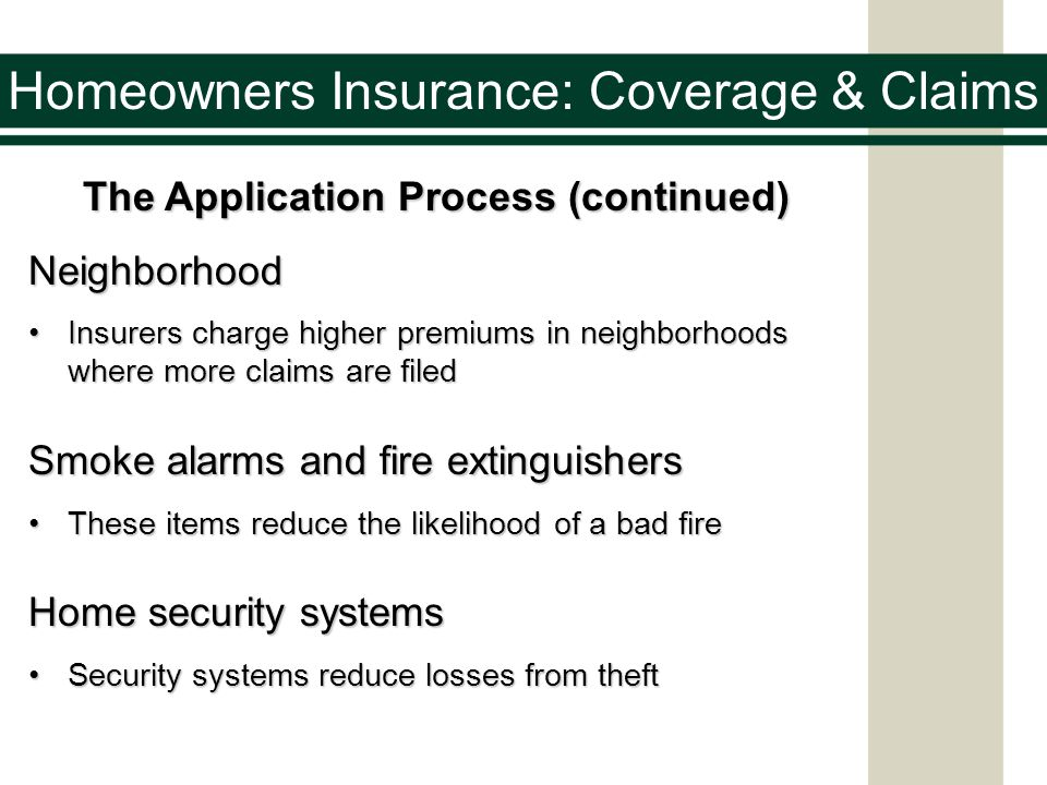 Homeowners Insurance: Coverage & Claims The Application Process (continued) Neighborhood Insurers charge higher premiums in neighborhoods where more claims are filedInsurers charge higher premiums in neighborhoods where more claims are filed Smoke alarms and fire extinguishers These items reduce the likelihood of a bad fireThese items reduce the likelihood of a bad fire Home security systems Security systems reduce losses from theftSecurity systems reduce losses from theft