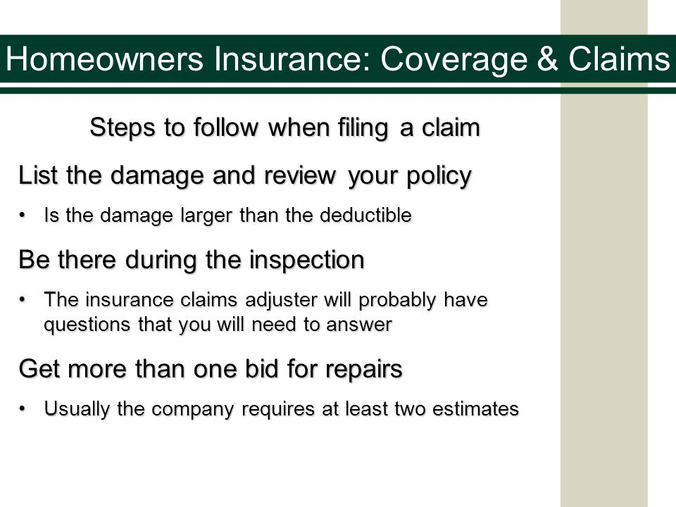Homeowners Insurance: Coverage & Claims Steps to follow when filing a claim Steps to follow when filing a claim List the damage and review your policy Is the damage larger than the deductibleIs the damage larger than the deductible Be there during the inspection The insurance claims adjuster will probably have questions that you will need to answerThe insurance claims adjuster will probably have questions that you will need to answer Get more than one bid for repairs Usually the company requires at least two estimatesUsually the company requires at least two estimates