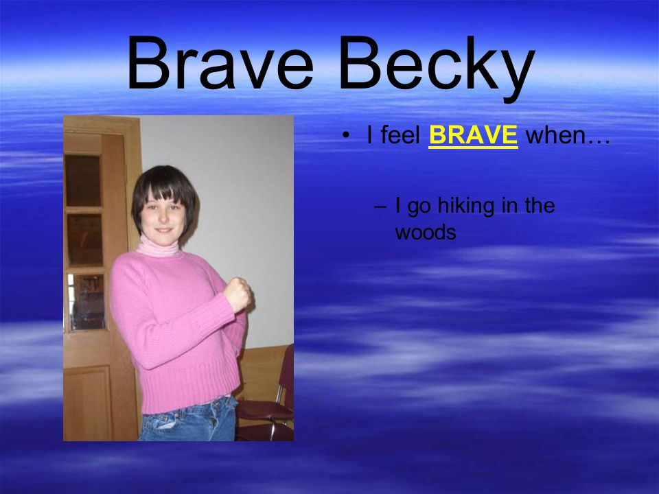 Brave Becky I feel BRAVE when… –I go hiking in the woods