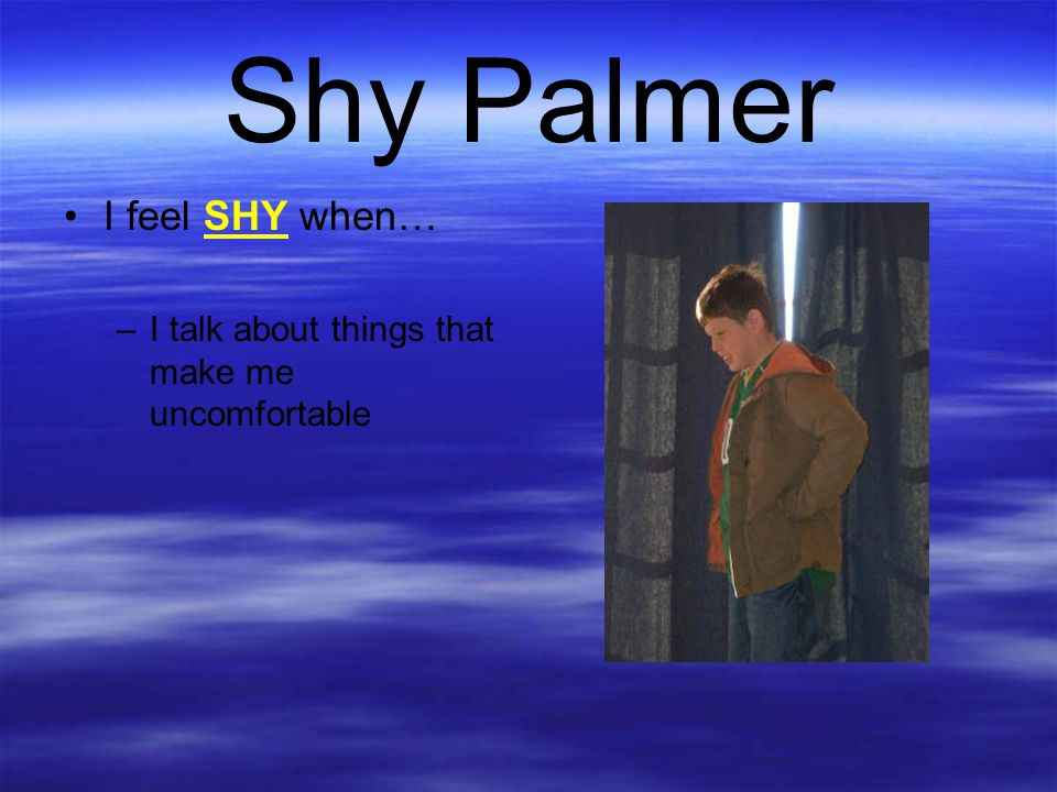 Shy Palmer I feel SHY when… –I talk about things that make me uncomfortable