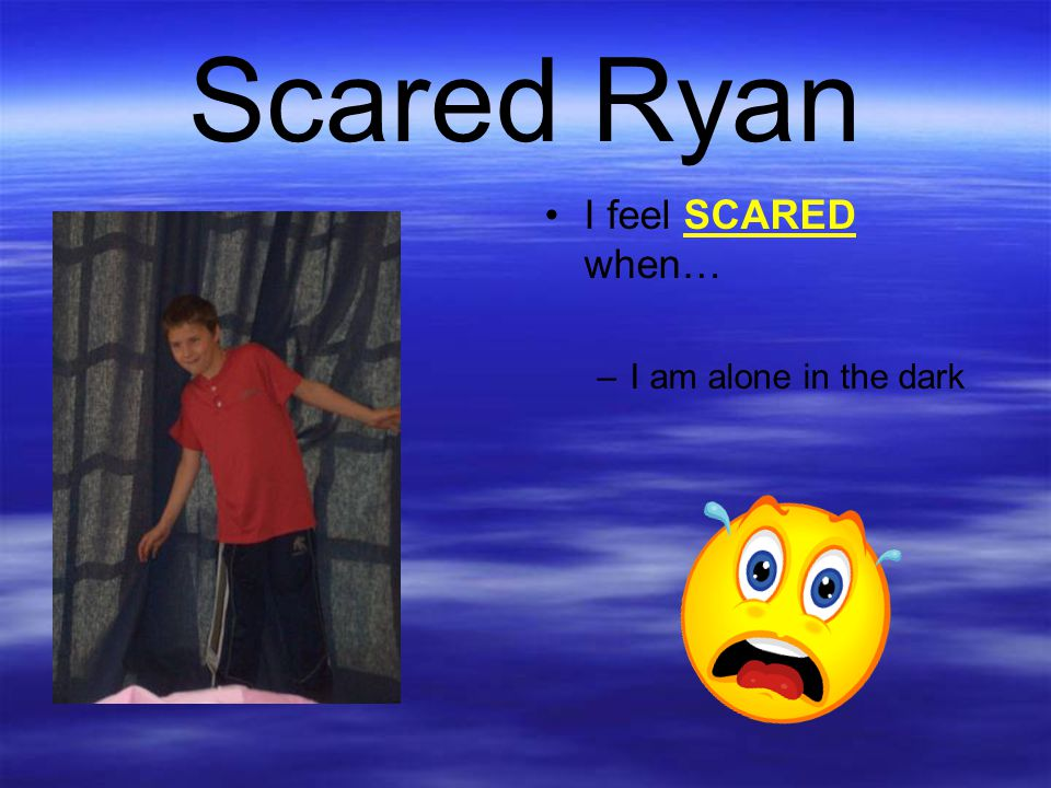Scared Ryan I feel SCARED when… –I am alone in the dark