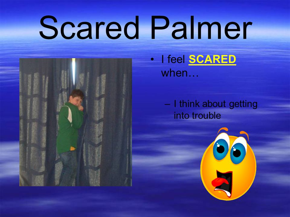 Scared Palmer I feel SCARED when… –I think about getting into trouble
