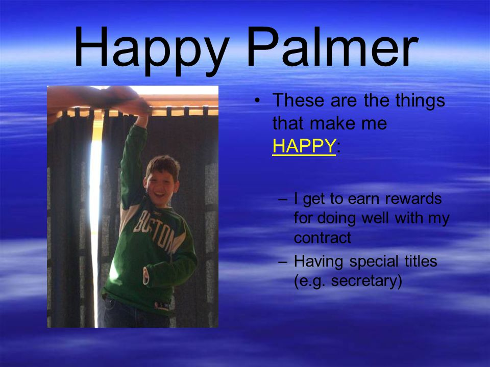 Happy Palmer These are the things that make me HAPPY: –I get to earn rewards for doing well with my contract –Having special titles (e.g. secretary)