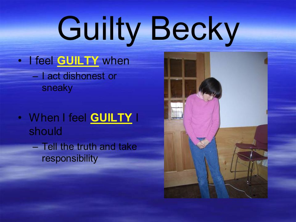 Guilty Becky I feel GUILTY when –I act dishonest or sneaky When I feel GUILTY I should –Tell the truth and take responsibility