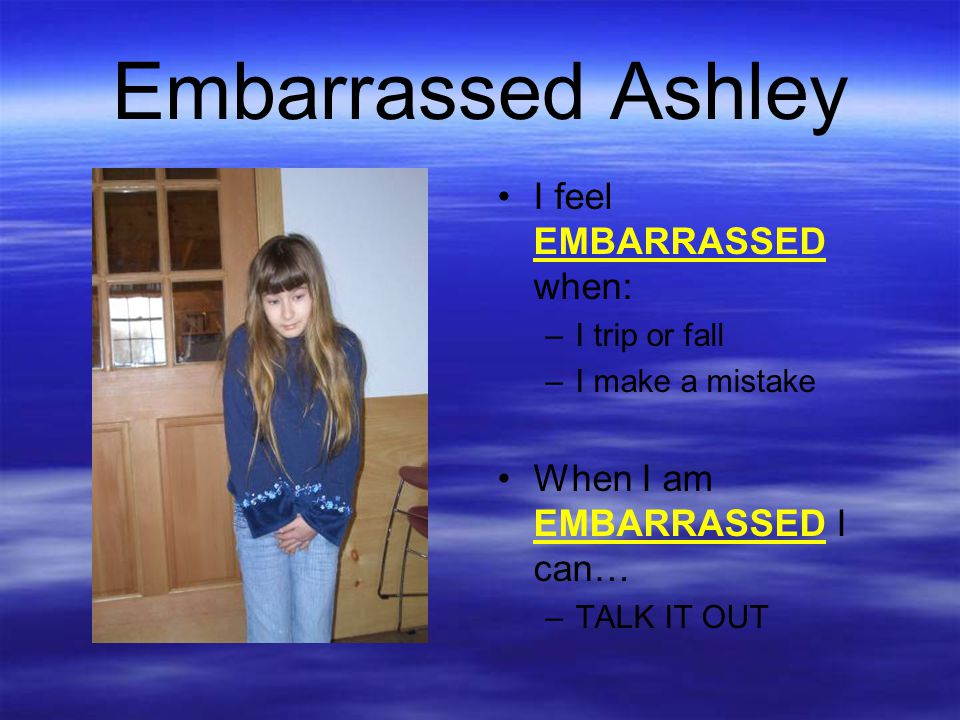 Embarrassed Ashley I feel EMBARRASSED when: –I trip or fall –I make a mistake When I am EMBARRASSED I can… –TALK IT OUT