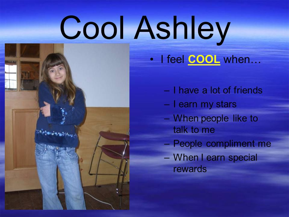 Cool Ashley I feel COOL when… –I have a lot of friends –I earn my stars –When people like to talk to me –People compliment me –When I earn special rew