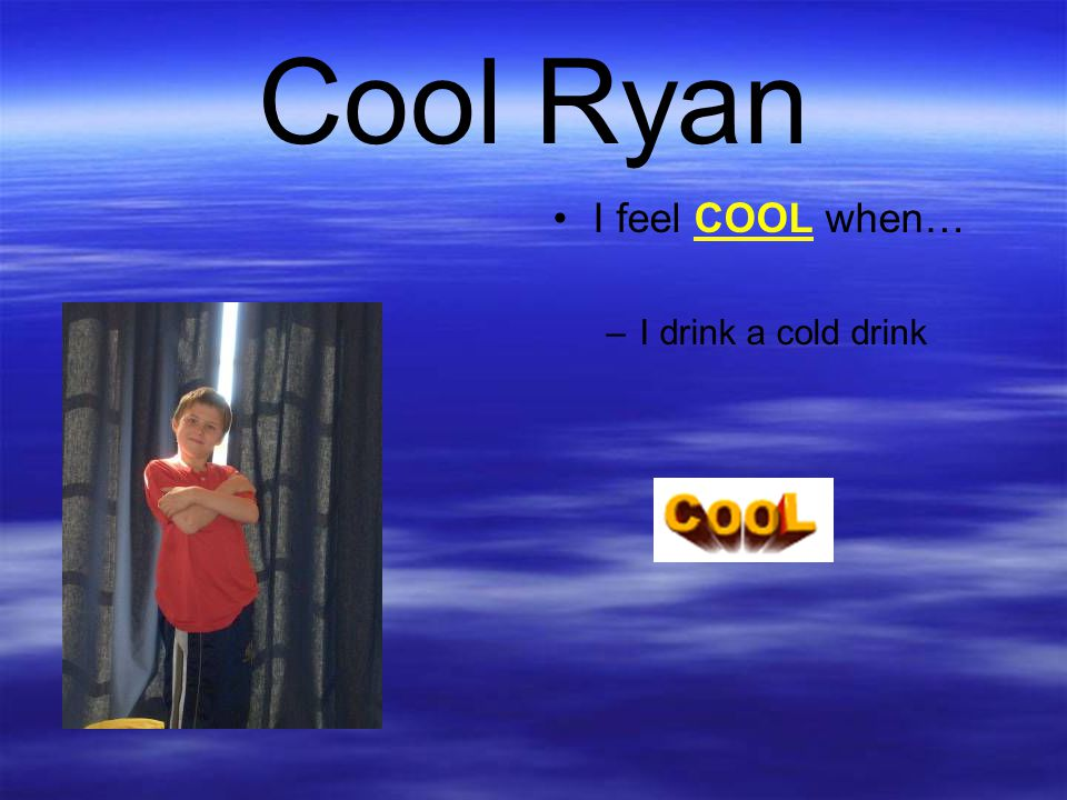 Cool Ryan I feel COOL when… –I drink a cold drink