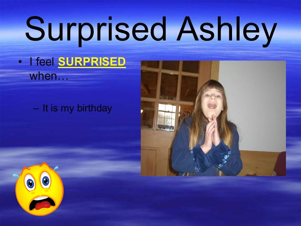 Surprised Ashley I feel SURPRISED when… –It is my birthday