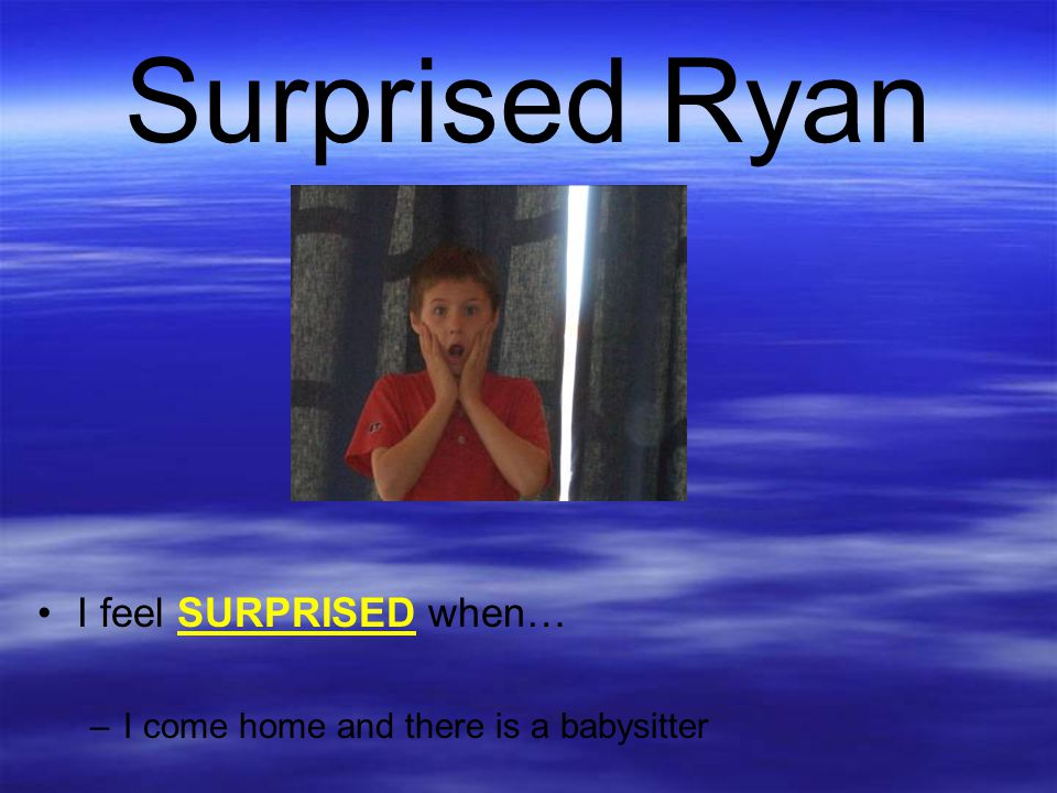 Surprised Ryan I feel SURPRISED when… –I come home and there is a babysitter