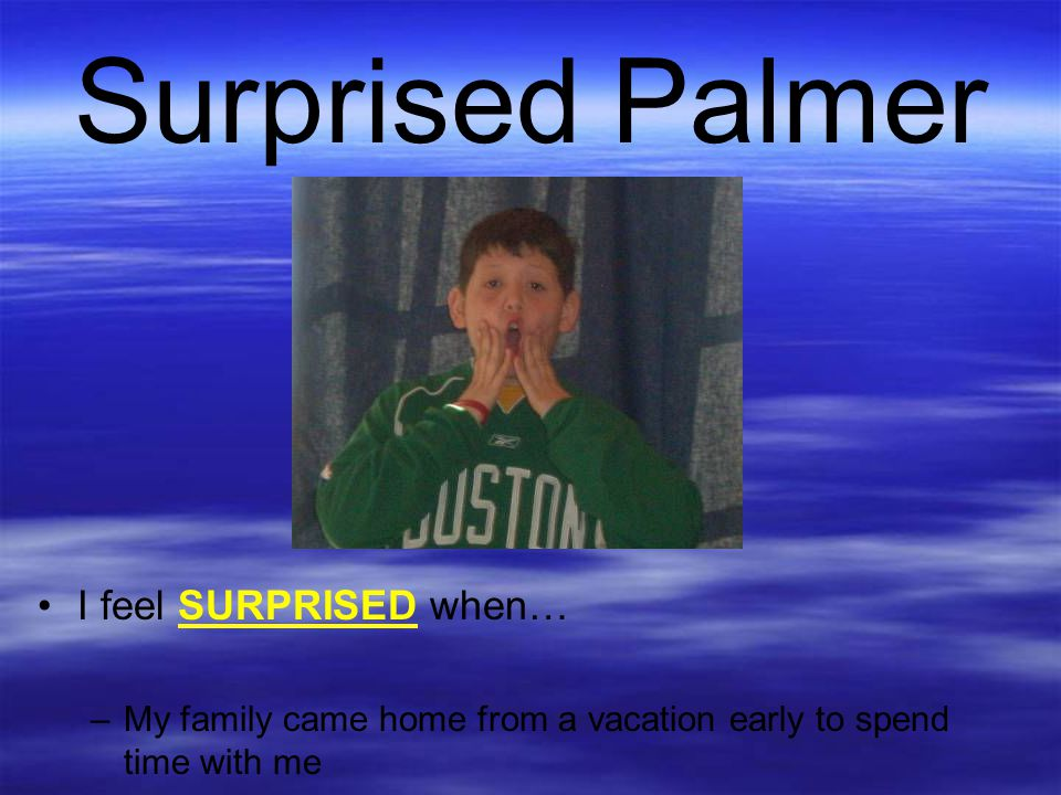 Surprised Palmer I feel SURPRISED when… –My family came home from a vacation early to spend time with me