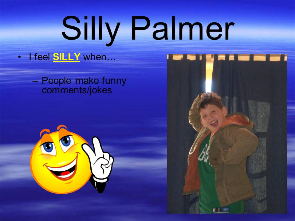 Silly Palmer I feel SILLY when… –People make funny comments/jokes