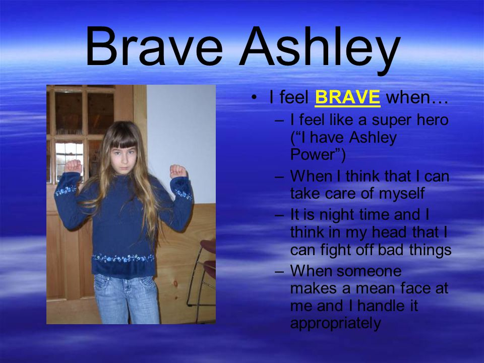 "Brave Ashley I feel BRAVE when… –I feel like a super hero (""I have Ashley Power"") –When I think that I can take care of myself –It is night time and I"