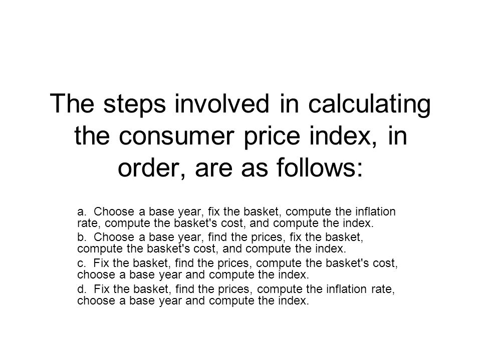 The steps involved in calculating the consumer price index, in order, are as follows: a. Choose a base year, fix the basket, compute the inflation rat
