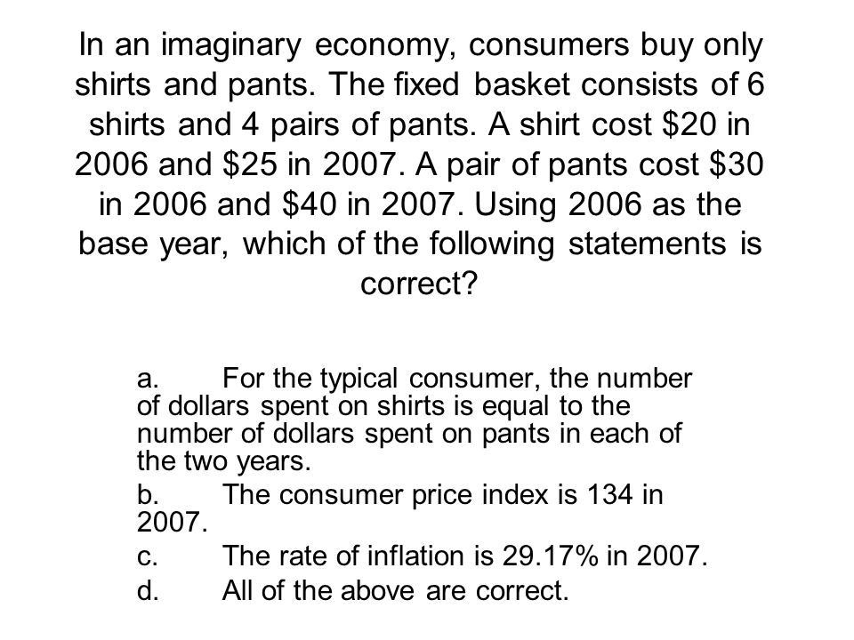 In an imaginary economy, consumers buy only shirts and pants. The fixed basket consists of 6 shirts and 4 pairs of pants. A shirt cost $20 in 2006 and