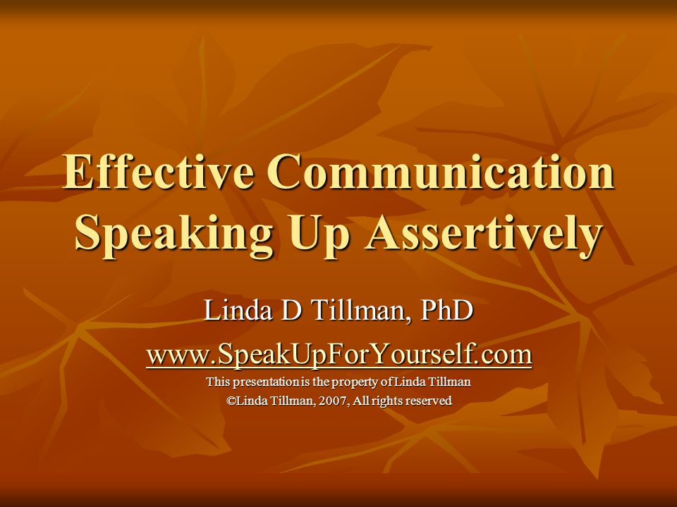Effective Communication Speaking Up Assertively Linda D Tillman, PhD www.SpeakUpForYourself.com This presentation is the property of Linda Tillman ©Li