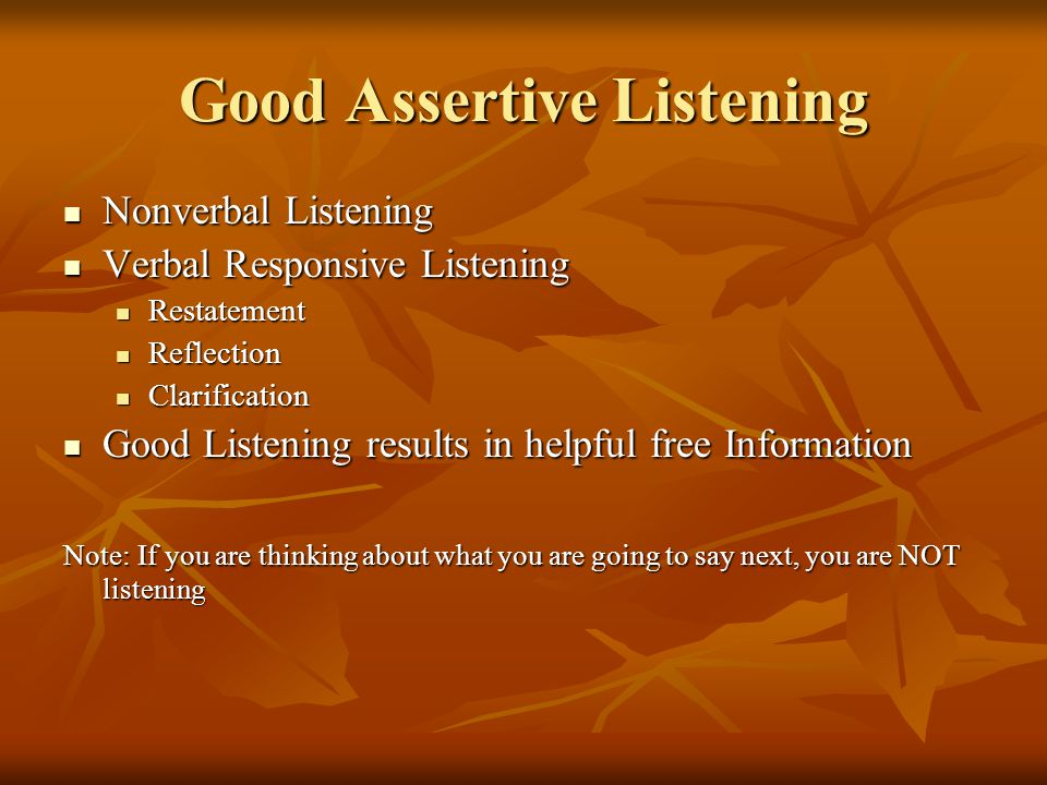 Good Assertive Listening Nonverbal Listening Nonverbal Listening Verbal Responsive Listening Verbal Responsive Listening Restatement Restatement Reflection Reflection Clarification Clarification Good Listening results in helpful free Information Good Listening results in helpful free Information Note: If you are thinking about what you are going to say next, you are NOT listening