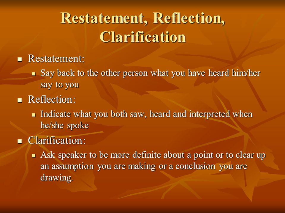 Restatement, Reflection, Clarification Restatement: Restatement: Say back to the other person what you have heard him/her say to you Say back to the other person what you have heard him/her say to you Reflection: Reflection: Indicate what you both saw, heard and interpreted when he/she spoke Indicate what you both saw, heard and interpreted when he/she spoke Clarification: Clarification: Ask speaker to be more definite about a point or to clear up an assumption you are making or a conclusion you are drawing.