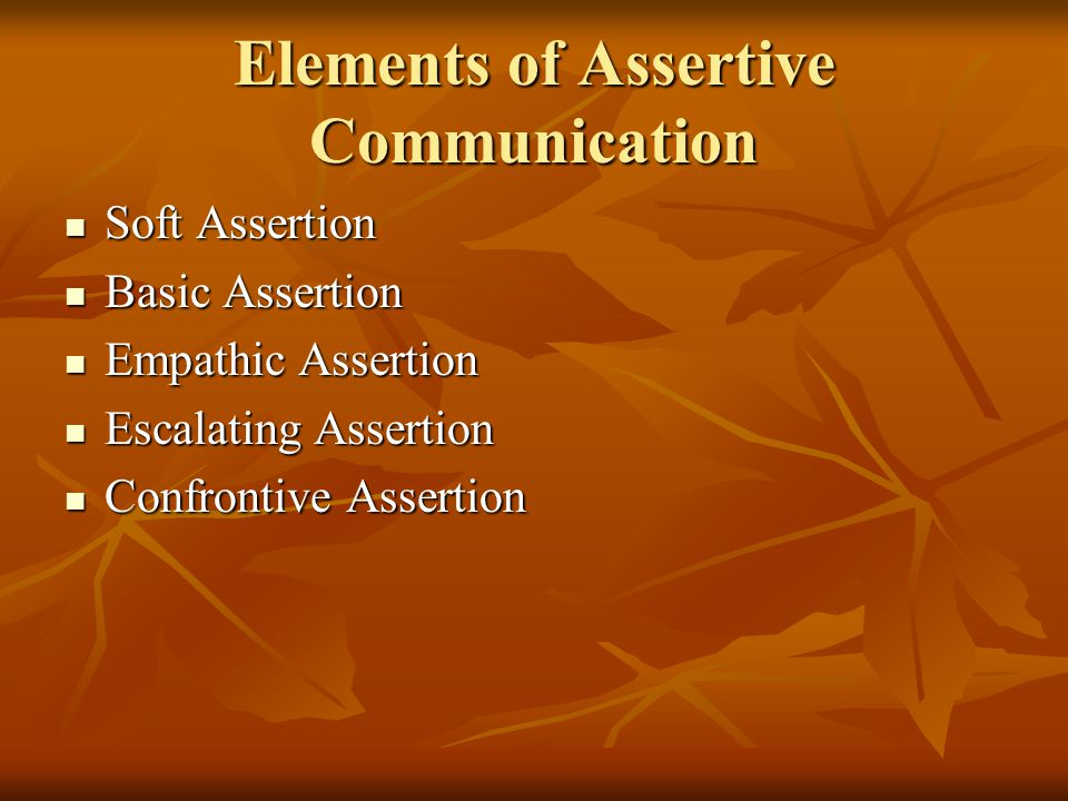 Elements of Assertive Communication Soft Assertion Soft Assertion Basic Assertion Basic Assertion Empathic Assertion Empathic Assertion Escalating Assertion Escalating Assertion Confrontive Assertion Confrontive Assertion