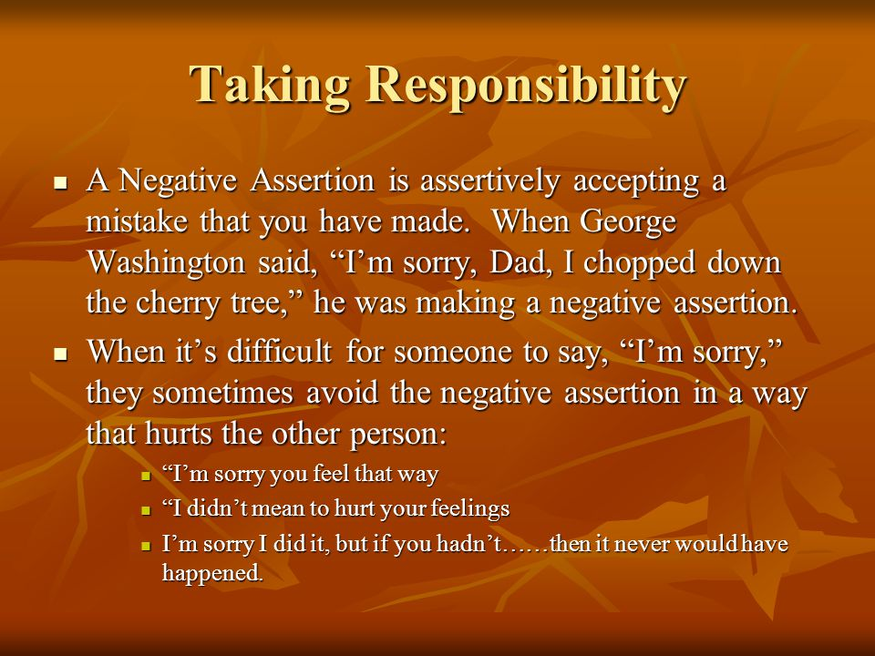 Taking Responsibility A Negative Assertion is assertively accepting a mistake that you have made.