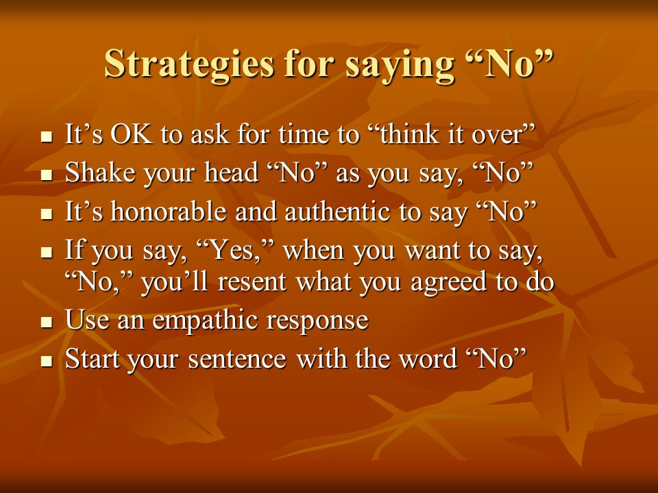 Strategies for saying No It's OK to ask for time to think it over It's OK to ask for time to think it over Shake your head No as you say, No Shake your head No as you say, No It's honorable and authentic to say No It's honorable and authentic to say No If you say, Yes, when you want to say, No, you'll resent what you agreed to do If you say, Yes, when you want to say, No, you'll resent what you agreed to do Use an empathic response Use an empathic response Start your sentence with the word No Start your sentence with the word No
