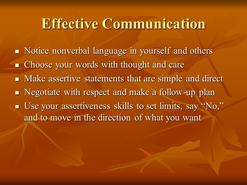 Effective Communication Notice nonverbal language in yourself and others Notice nonverbal language in yourself and others Choose your words with thoug