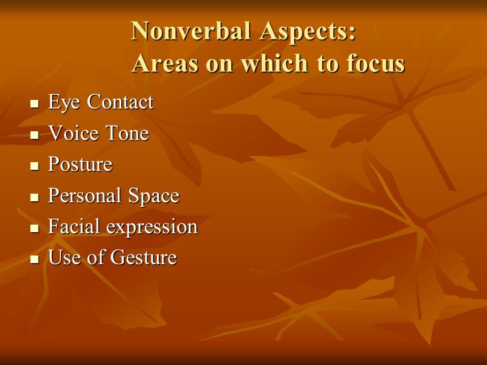 Nonverbal Aspects: Areas on which to focus Eye Contact Eye Contact Voice Tone Voice Tone Posture Posture Personal Space Personal Space Facial expressi