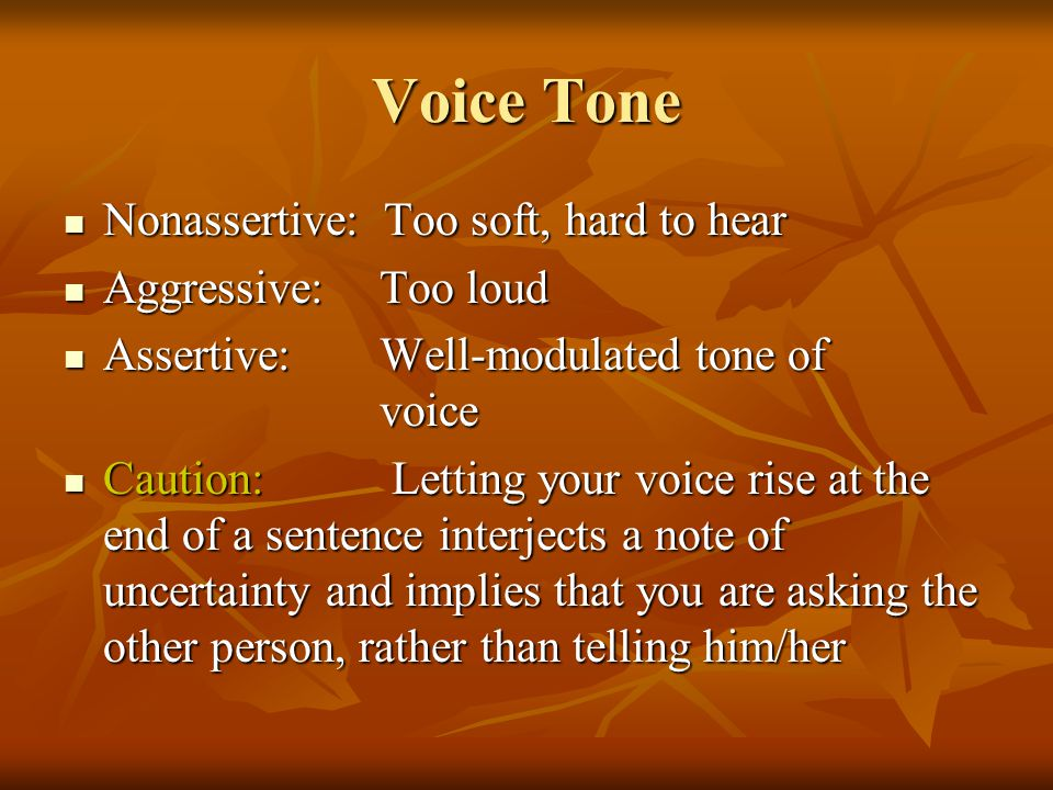 Voice Tone Nonassertive: Too soft, hard to hear Nonassertive: Too soft, hard to hear Aggressive: Too loud Aggressive: Too loud Assertive: Well-modulated tone of voice Assertive: Well-modulated tone of voice Caution: Letting your voice rise at the end of a sentence interjects a note of uncertainty and implies that you are asking the other person, rather than telling him/her Caution: Letting your voice rise at the end of a sentence interjects a note of uncertainty and implies that you are asking the other person, rather than telling him/her