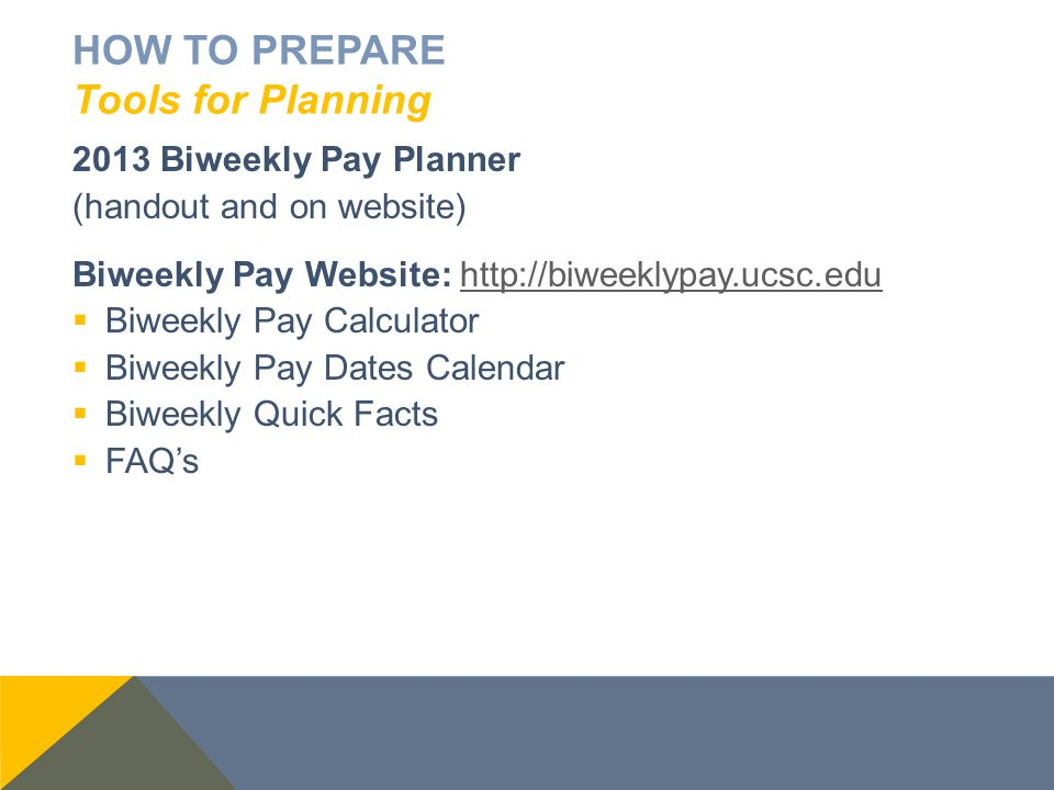 HOW TO PREPARE Tools for Planning 2013 Biweekly Pay Planner (handout and on website) Biweekly Pay Website: http://biweeklypay.ucsc.eduhttp://biweeklyp