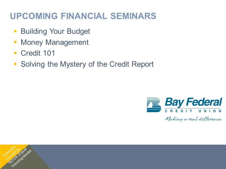 UPCOMING FINANCIAL SEMINARS  Building Your Budget  Money Management  Credit 101  Solving the Mystery of the Credit Report Federally insured by NCUA.