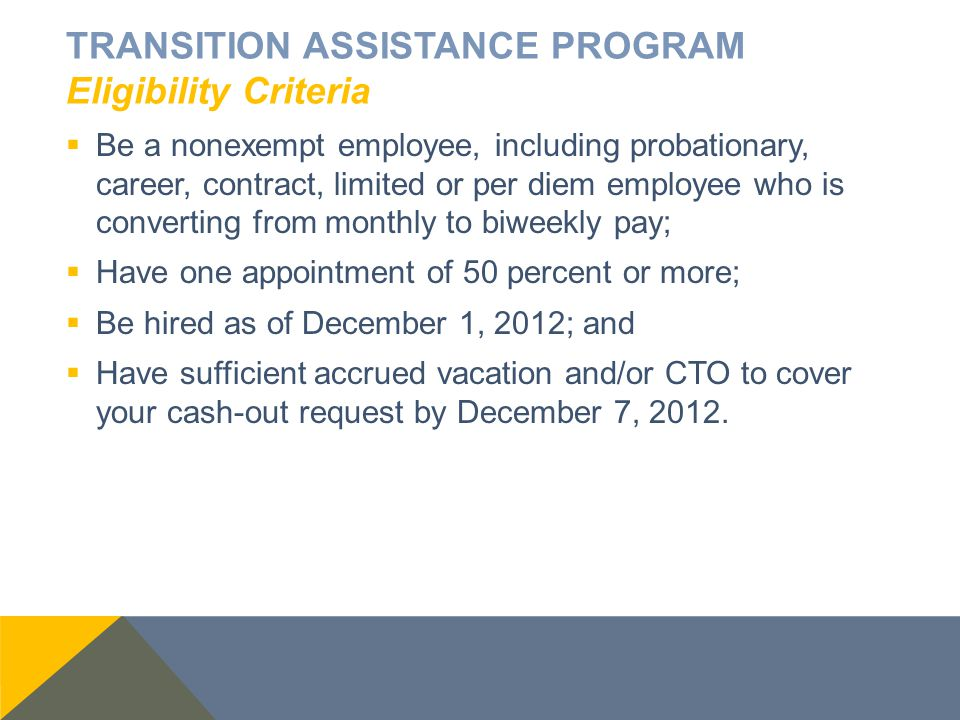TRANSITION ASSISTANCE PROGRAM Eligibility Criteria  Be a nonexempt employee, including probationary, career, contract, limited or per diem employee who is converting from monthly to biweekly pay;  Have one appointment of 50 percent or more;  Be hired as of December 1, 2012; and  Have sufficient accrued vacation and/or CTO to cover your cash-out request by December 7, 2012.
