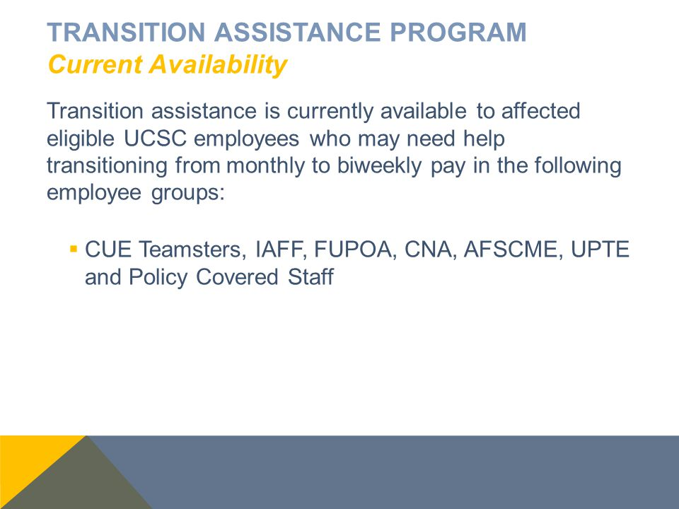 TRANSITION ASSISTANCE PROGRAM Current Availability Transition assistance is currently available to affected eligible UCSC employees who may need help transitioning from monthly to biweekly pay in the following employee groups:  CUE Teamsters, IAFF, FUPOA, CNA, AFSCME, UPTE and Policy Covered Staff