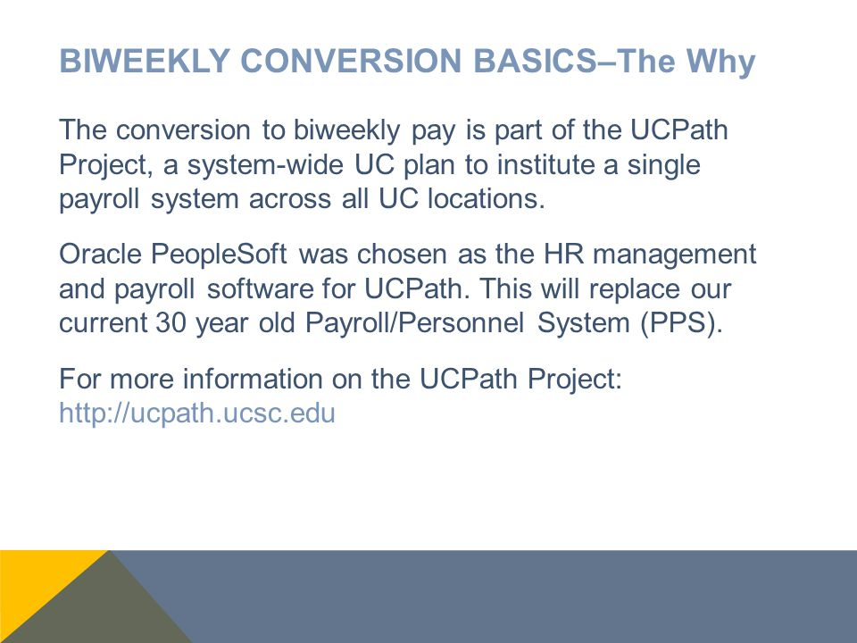BIWEEKLY CONVERSION BASICS–The Why The conversion to biweekly pay is part of the UCPath Project, a system-wide UC plan to institute a single payroll s