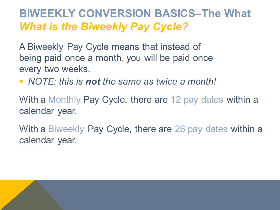 BIWEEKLY CONVERSION BASICS–The What What is the Biweekly Pay Cycle? A Biweekly Pay Cycle means that instead of being paid once a month, you will be pa