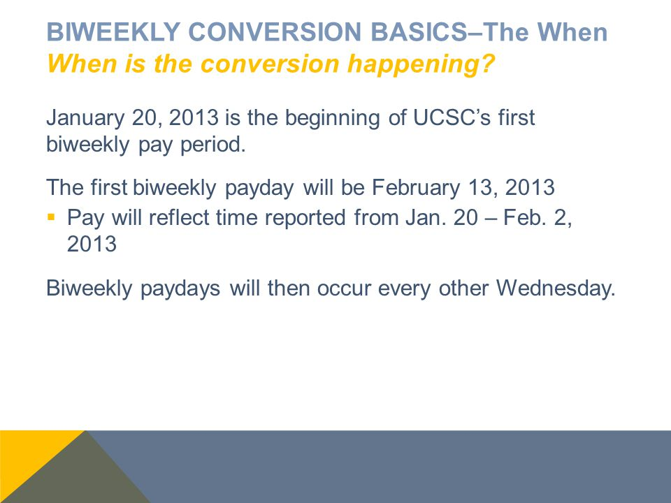 BIWEEKLY CONVERSION BASICS–The When When is the conversion happening? January 20, 2013 is the beginning of UCSC's first biweekly pay period. The first