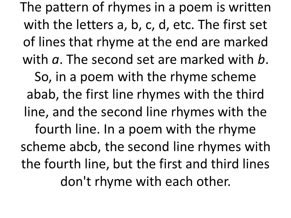 The pattern of rhymes in a poem is written with the letters a, b, c, d, etc. The first set of lines that rhyme at the end are marked with a. The secon