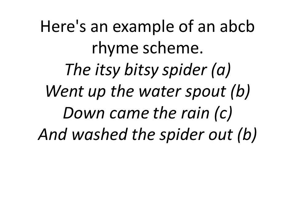 Here's an example of an abcb rhyme scheme. The itsy bitsy spider (a) Went up the water spout (b) Down came the rain (c) And washed the spider out (b)
